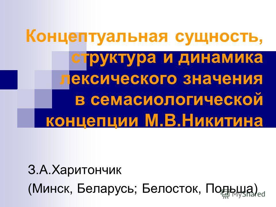 Концептуальная сущность, структура и динамика лексического значения в семасиологической концепции М.В.Никитина З.А.Харитончик (Минск, Беларусь; Белосток, Польша)