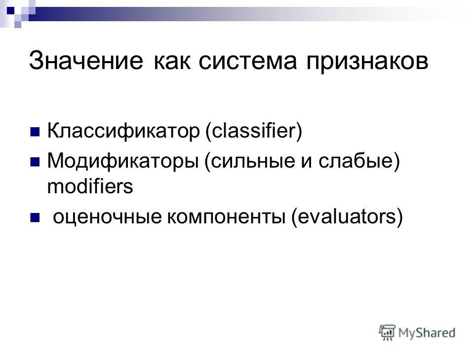 Значение как система признаков Классификатор (сlassifier) Модификаторы (сильные и слабые) modifiers оценочные компоненты (evaluators)