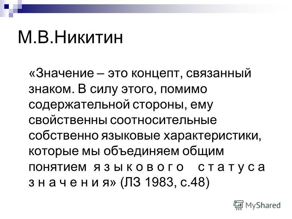 М.В.Никитин «Значение – это концепт, связанный знаком. В силу этого, помимо содержательной стороны, ему свойственны соотносительные собственно языковые характеристики, которые мы объединяем общим понятием я з ы к о в о г о с т а т у с а з н а ч е н и