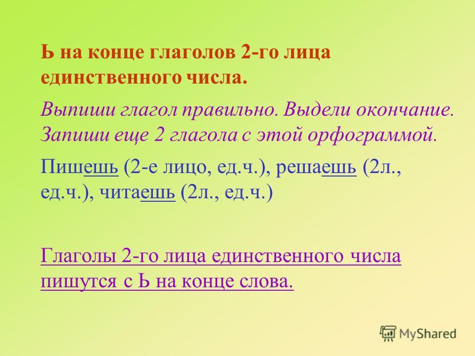 Ь на конце глаголов 2-го лица единственного числа. Выпиши глагол правильно. Выдели окончание. Запиши еще 2 глагола с этой орфограммой. Пишешь (2-е лицо, ед.ч.), решаешь (2л., ед.ч.), читаешь (2л., ед.ч.) Глаголы 2-го лица единственного числа пишутся