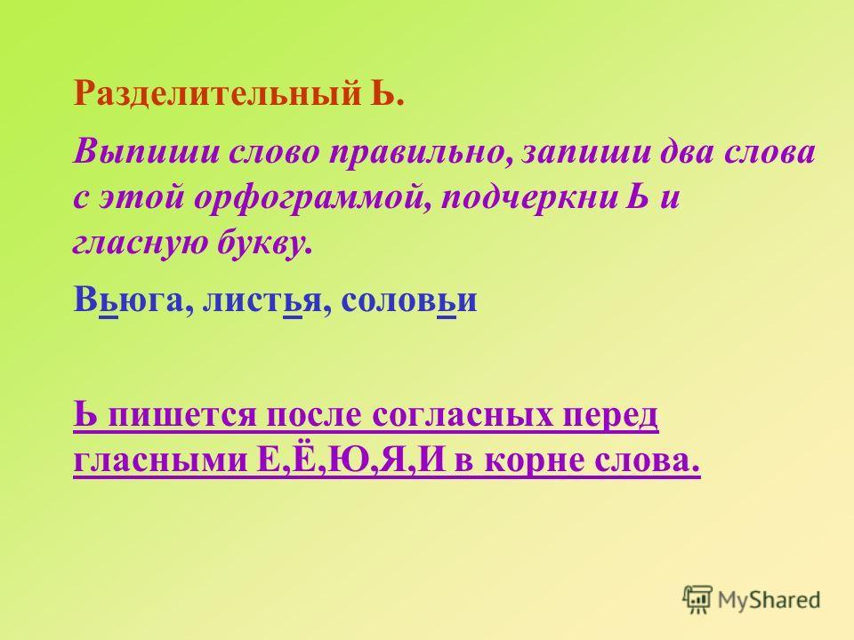 Разделительный Ь. Выпиши слово правильно, запиши два слова с этой орфограммой, подчеркни Ь и гласную букву. Вьюга, листья, соловьи Ь пишется после согласных перед гласными Е,Ё,Ю,Я,И в корне слова.