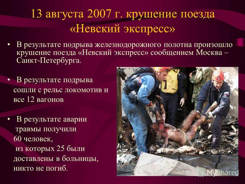 13 августа 2007 г. крушение поезда «Невский экспресс» В результате подрыва железнодорожного полотна произошло крушение поезда «Невский экспресс» сообщением Москва – Санкт-Петербурга. В результате подрыва сошли с рельс локомотив и все 12 вагонов В рез