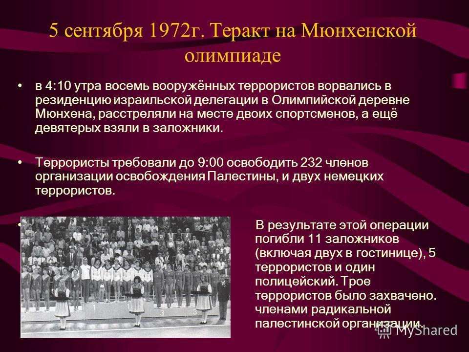 5 сентября 1972г. Теракт на Мюнхенской олимпиаде в 4:10 утра восемь вооружённых террористов ворвались в резиденцию израильской делегации в Олимпийской деревне Мюнхена, расстреляли на месте двоих спортсменов, а ещё девятерых взяли в заложники. Террори