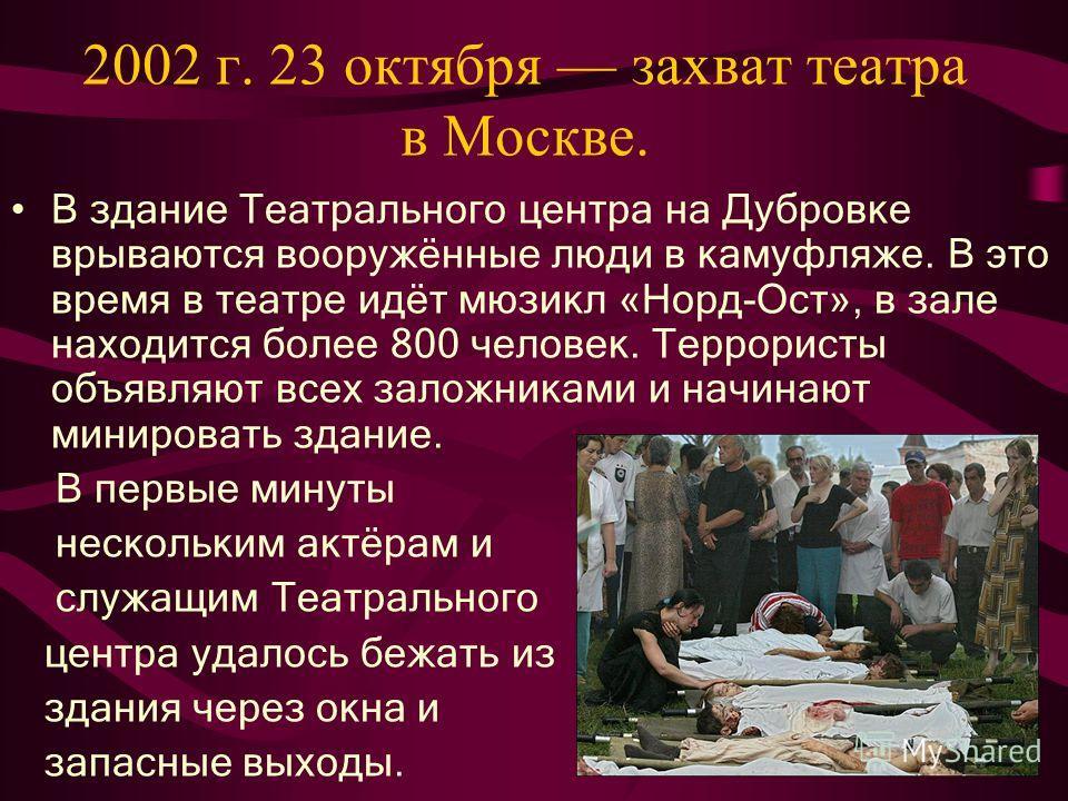 2002 г. 23 октября захват театра в Москве. В здание Театрального центра на Дубровке врываются вооружённые люди в камуфляже. В это время в театре идёт мюзикл «Норд-Ост», в зале находится более 800 человек. Террористы объявляют всех заложниками и начин