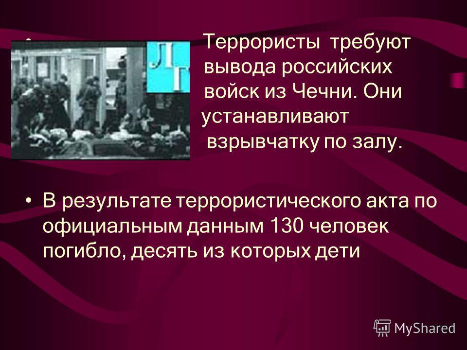 Террористы требуют вывода российских войск из Чечни. Они устанавливают взрывчатку по залу. В результате террористического акта по официальным данным 130 человек погибло, десять из которых дети