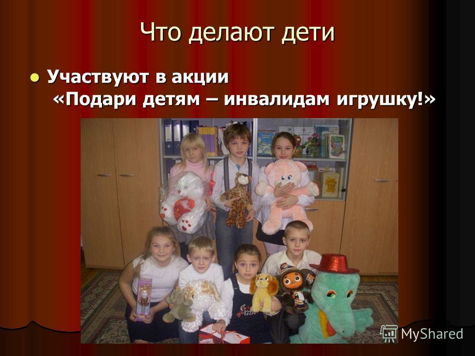 Что делают дети Участвуют в акции «Подари детям – инвалидам игрушку!» Участвуют в акции «Подари детям – инвалидам игрушку!»