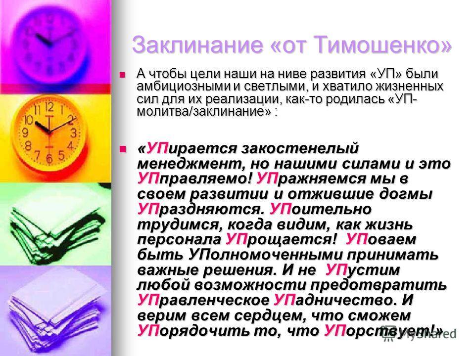 Заклинание «от Тимошенко» А чтобы цели наши на ниве развития «УП» были амбициозными и светлыми, и хватило жизненных сил для их реализации, как-то родилась «УП- молитва/заклинание» : А чтобы цели наши на ниве развития «УП» были амбициозными и светлыми