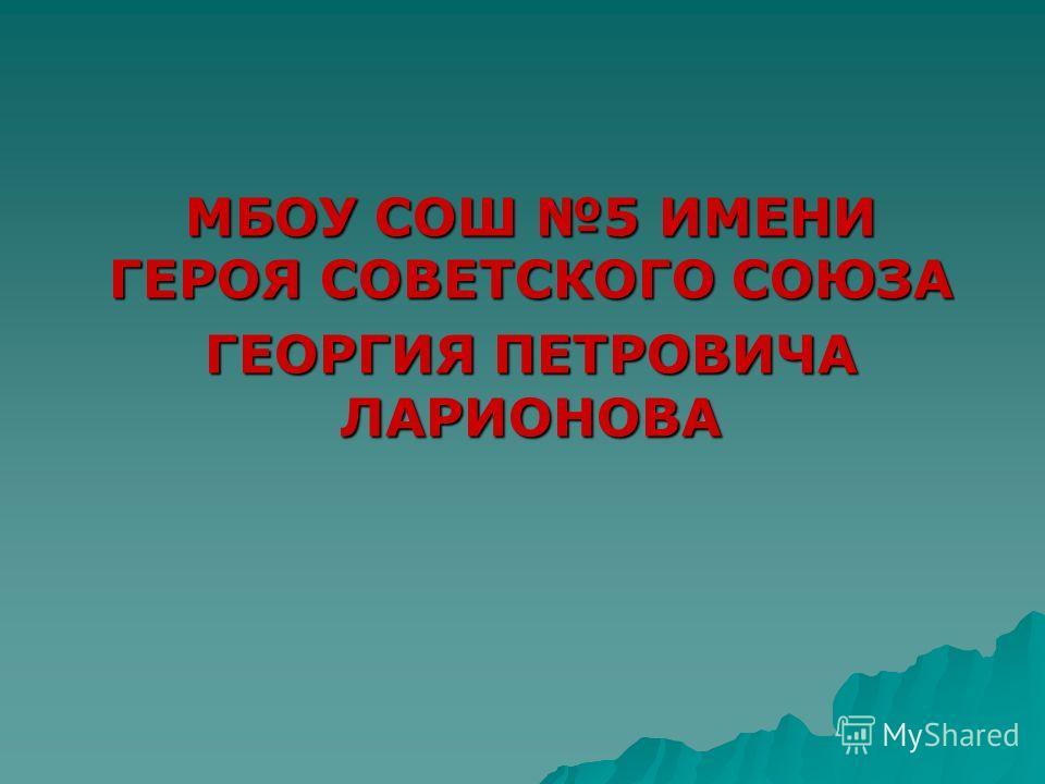 МБОУ СОШ 5 ИМЕНИ ГЕРОЯ СОВЕТСКОГО СОЮЗА ГЕОРГИЯ ПЕТРОВИЧА ЛАРИОНОВА
