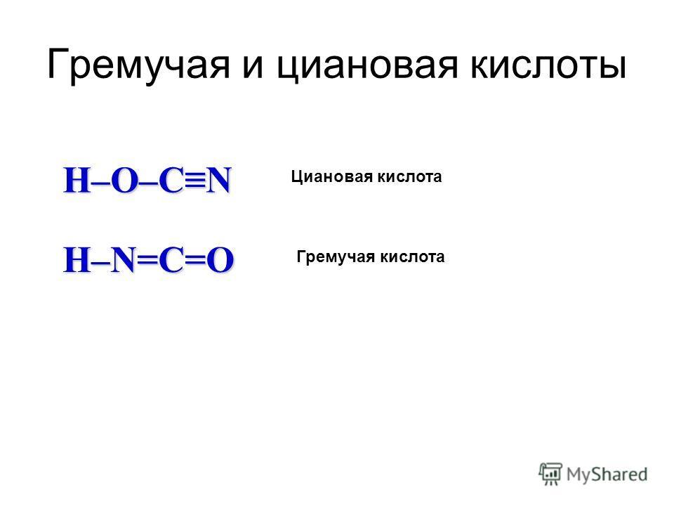 Гремучая и циановая кислоты H–O–CN Циановая кислота H–N=C=O Гремучая кислота