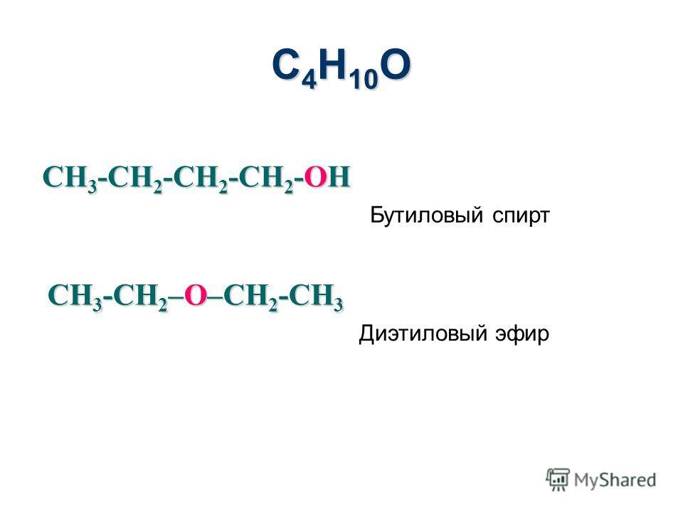 С 4 H 10 O CH 3 -CH 2 -CH 2 -CH 2 -OH Бутиловый спирт CH 3 -CH 2 –O–CH 2 -CH 3 Диэтиловый эфир