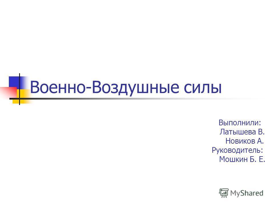 Военно-Воздушные силы Выполнили: Латышева В. Новиков А. Руководитель: Мошкин Б. Е.