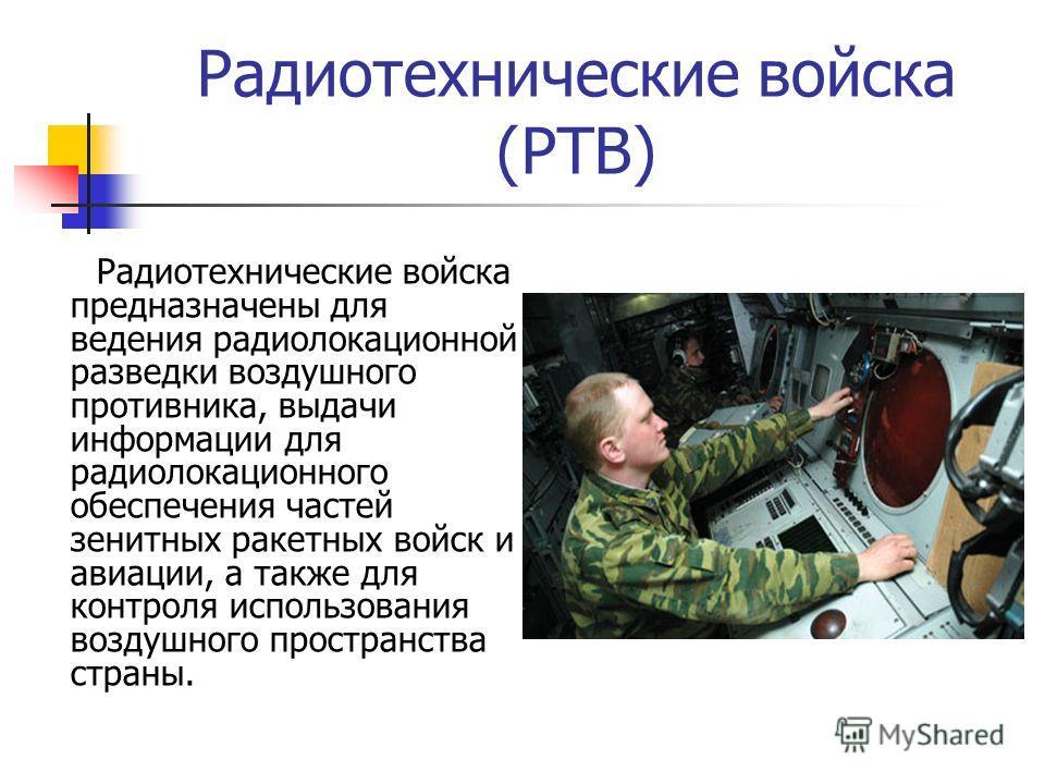 Радиотехнические войска (РТВ) Радиотехнические войска предназначены для ведения радиолокационной разведки воздушного противника, выдачи информации для радиолокационного обеспечения частей зенитных ракетных войск и авиации, а также для контроля исполь