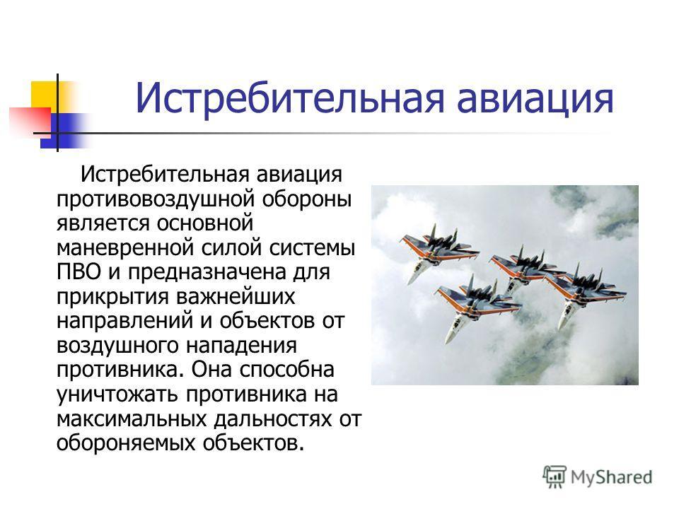 Истребительная авиация Истребительная авиация противовоздушной обороны является основной маневренной силой системы ПВО и предназначена для прикрытия важнейших направлений и объектов от воздушного нападения противника. Она способна уничтожать противни