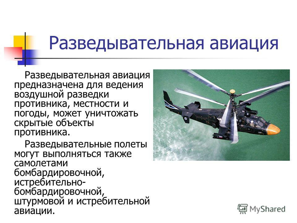 Разведывательная авиация Разведывательная авиация предназначена для ведения воздушной разведки противника, местности и погоды, может уничтожать скрытые объекты противника. Разведывательные полеты могут выполняться также самолетами бомбардировочной, и