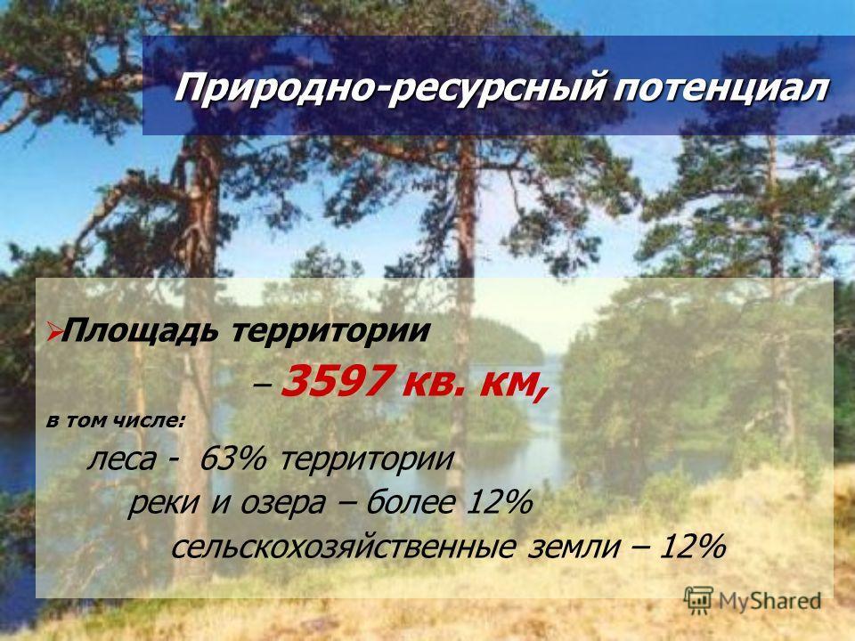 Площадь территории – 3597 кв. км, в том числе: леса - 63% территории реки и озера – более 12% сельскохозяйственные земли – 12% Природно-ресурсный потенциал