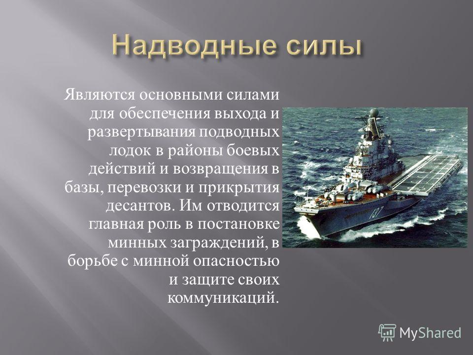 Являются основными силами для обеспечения выхода и развертывания подводных лодок в районы боевых действий и возвращения в базы, перевозки и прикрытия десантов. Им отводится главная роль в постановке минных заграждений, в борьбе с минной опасностью и