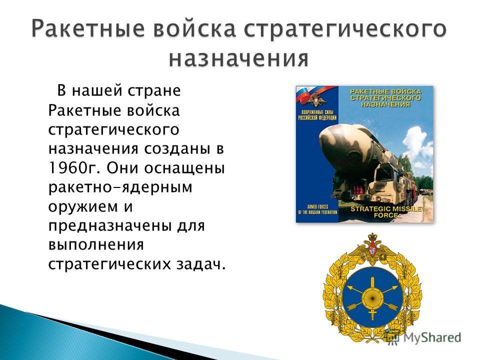 В нашей стране Ракетные войска стратегического назначения созданы в 1960г. Они оснащены ракетно-ядерным оружием и предназначены для выполнения стратегических задач.
