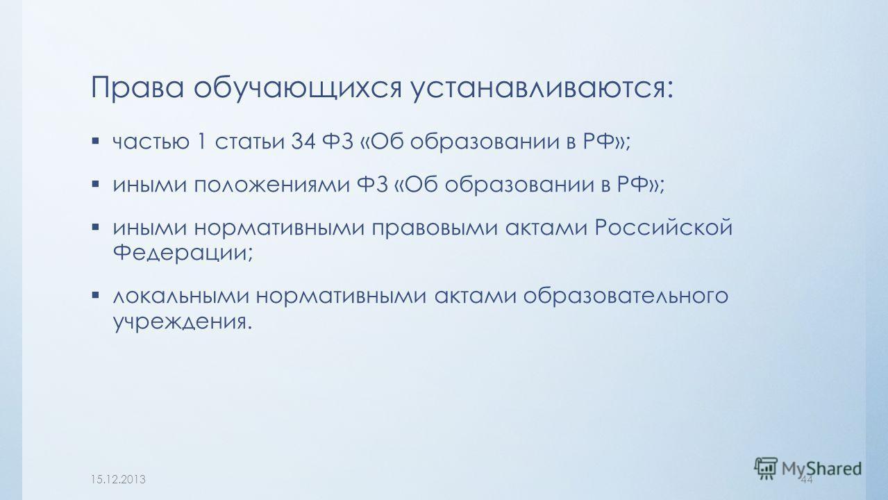 Права обучающихся устанавливаются: частью 1 статьи 34 ФЗ «Об образовании в РФ»; иными положениями ФЗ «Об образовании в РФ»; иными нормативными правовыми актами Российской Федерации; локальными нормативными актами образовательного учреждения. 15.12.20