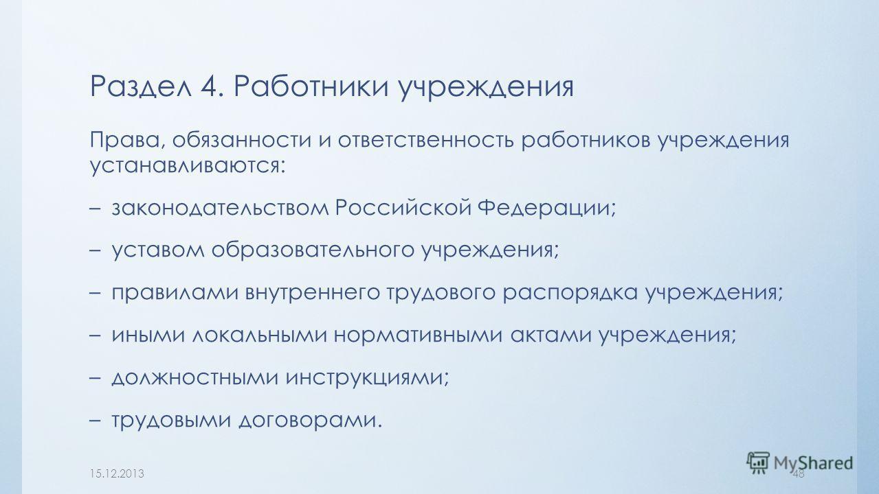 Права, обязанности и ответственность работников учреждения устанавливаются: –законодательством Российской Федерации; –уставом образовательного учреждения; –правилами внутреннего трудового распорядка учреждения; –иными локальными нормативными актами у