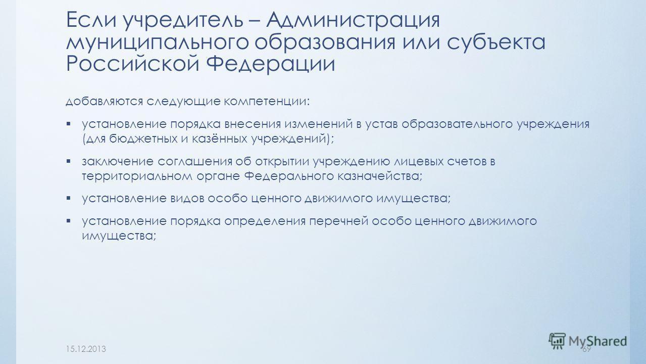 Если учредитель – Администрация муниципального образования или субъекта Российской Федерации добавляются следующие компетенции: установление порядка внесения изменений в устав образовательного учреждения (для бюджетных и казённых учреждений); заключе