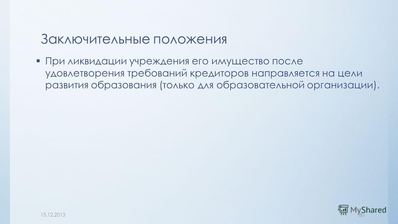 При ликвидации учреждения его имущество после удовлетворения требований кредиторов направляется на цели развития образования (только для образовательной организации). Заключительные положения 15.12.201380