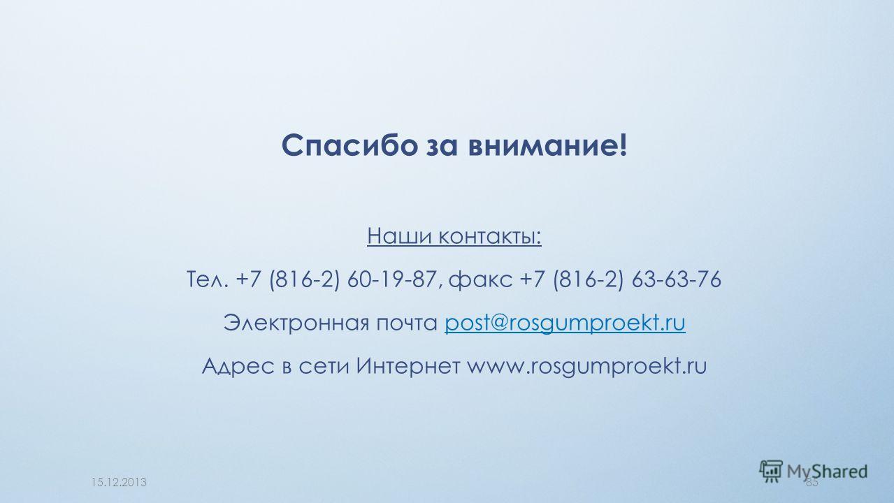 Спасибо за внимание! Наши контакты: Тел. +7 (816-2) 60-19-87, факс +7 (816-2) 63-63-76 Электронная почта post@rosgumproekt.rupost@rosgumproekt.ru Адрес в сети Интернет www.rosgumproekt.ru 15.12.201385