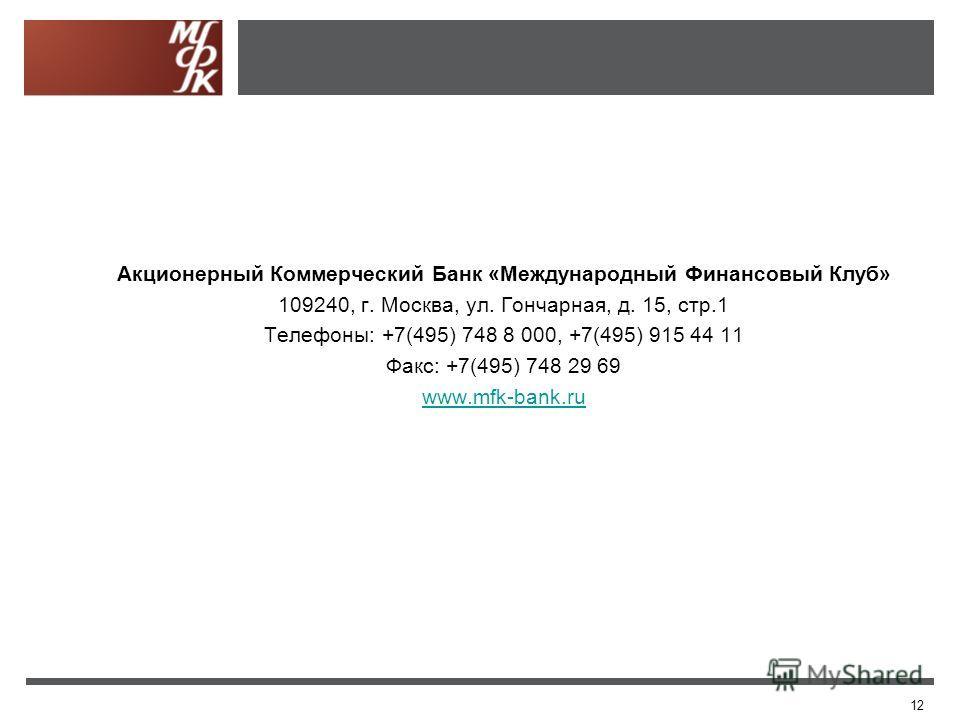 12 Акционерный Коммерческий Банк «Международный Финансовый Клуб» 109240, г. Москва, ул. Гончарная, д. 15, стр.1 Телефоны: +7(495) 748 8 000, +7(495) 915 44 11 Факс: +7(495) 748 29 69 www.mfk-bank.ru