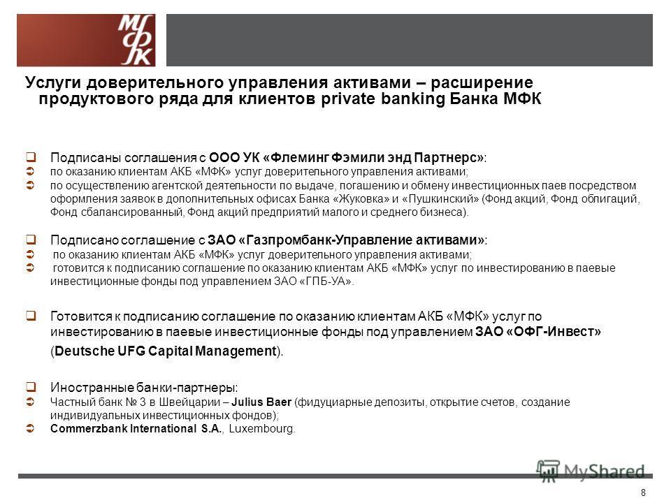 8 Услуги доверительного управления активами – расширение продуктового ряда для клиентов private banking Банка МФК Подписаны соглашения с ООО УК «Флеминг Фэмили энд Партнерс»: по оказанию клиентам АКБ «МФК» услуг доверительного управления активами; по