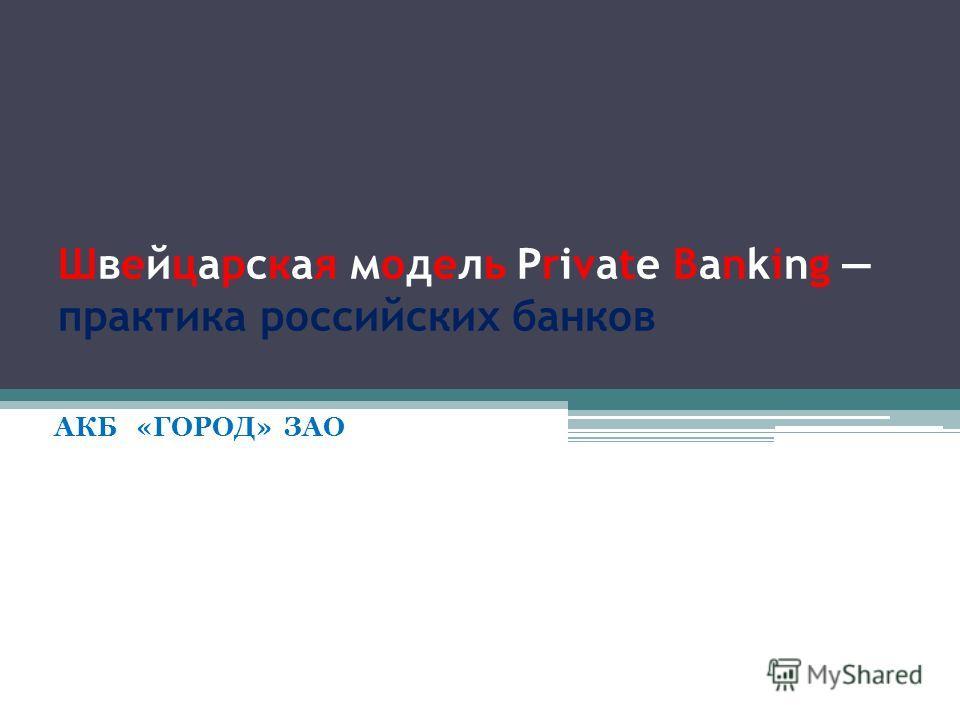 Швейцарская модель Private Banking практика российских банков АКБ «ГОРОД» ЗАО