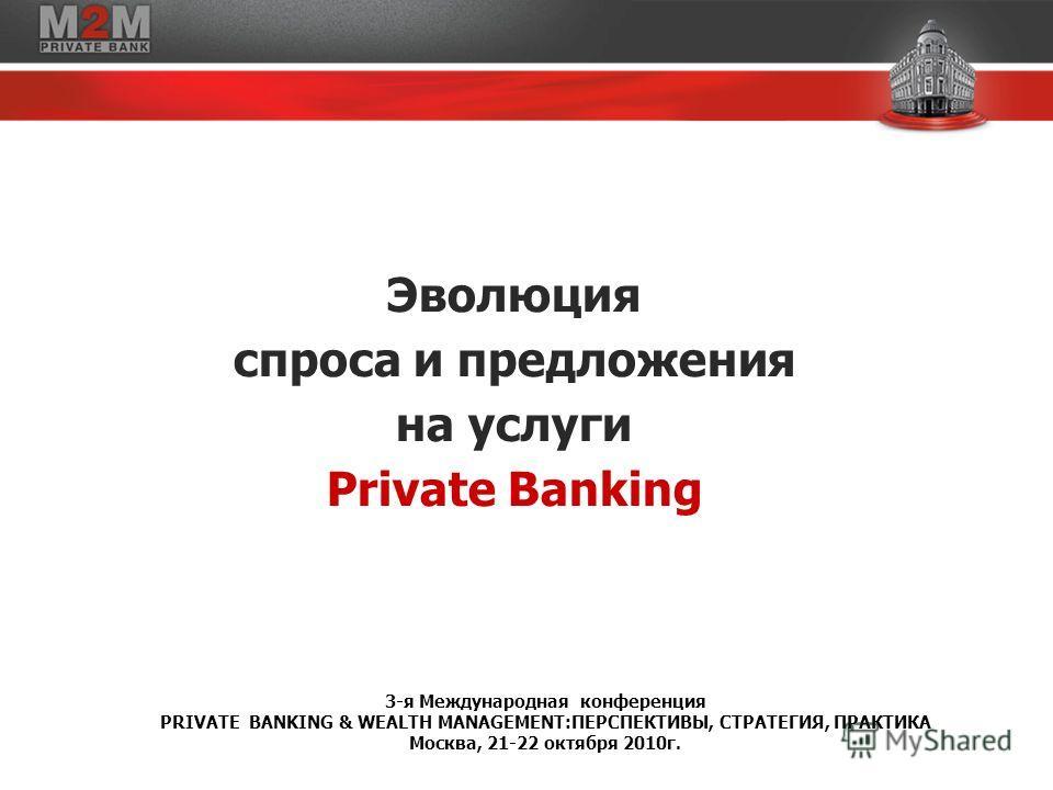 Эволюция спроса и предложения на услуги Private Banking 3-я Международная конференция PRIVATE BANKING & WEALTH MANAGEMENT:ПЕРСПЕКТИВЫ, СТРАТЕГИЯ, ПРАКТИКА Москва, 21-22 октября 2010г.