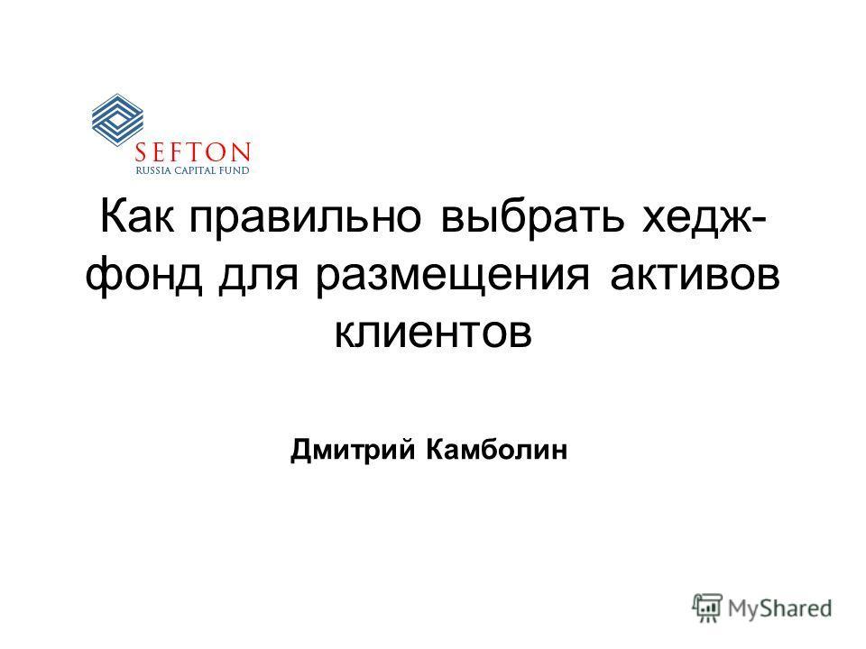 Как правильно выбрать хедж- фонд для размещения активов клиентов Дмитрий Камболин