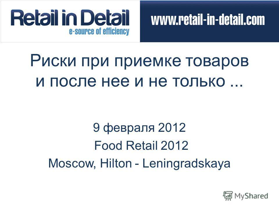 Риски при приемке товаров и после нее и не только... 9 февраля 2012 Food Retail 2012 Moscow, Hilton - Leningradskaya