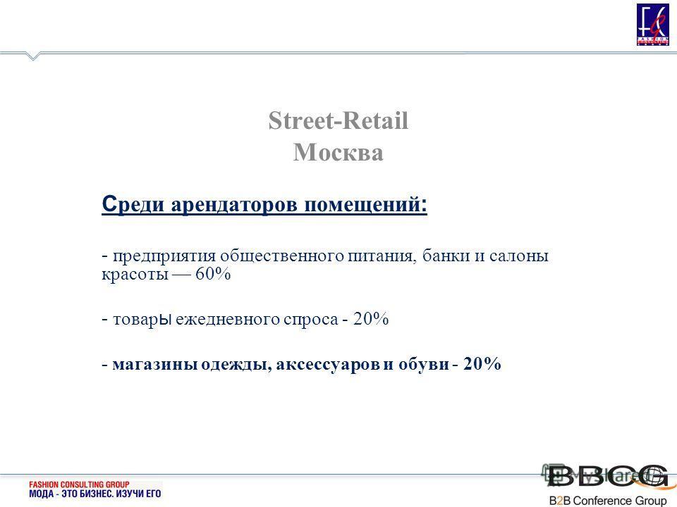 Street-Retail Москва С реди арендаторов помещений : - предприятия общественного питания, банки и салоны красоты 60% - товар ы ежедневного спроса - 20% - магазины одежды, аксессуаров и обуви - 20%
