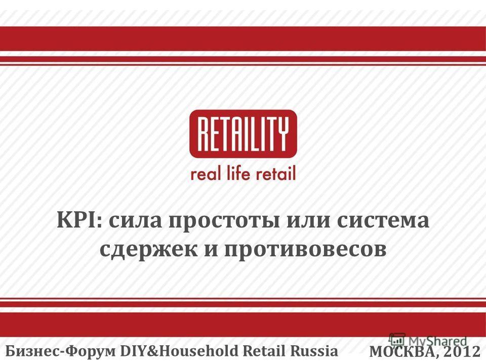 KPI: сила простоты или система сдержек и противовесов МОСКВА, 2012 Бизнес-Форум DIY&Household Retail Russia