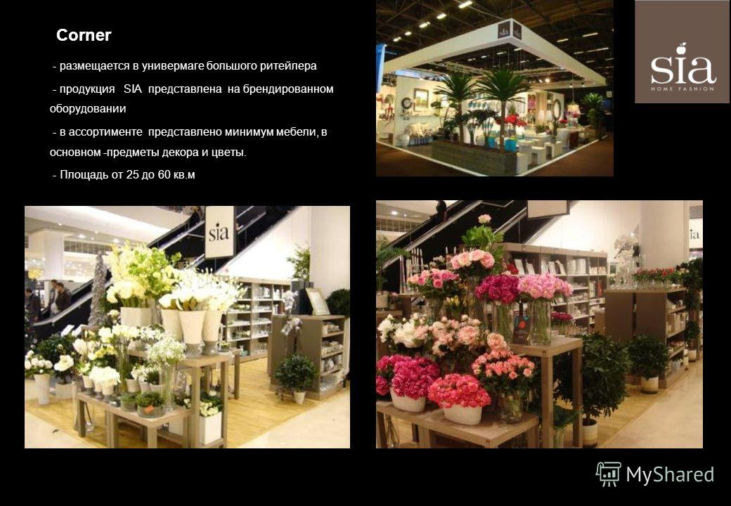 - размещается в универмаге большого ритейлера - продукция SIA представлена на брендированном оборудовании - в ассортименте представлено минимум мебели, в основном -предметы декора и цветы. - Площадь от 25 до 60 кв.м Corner
