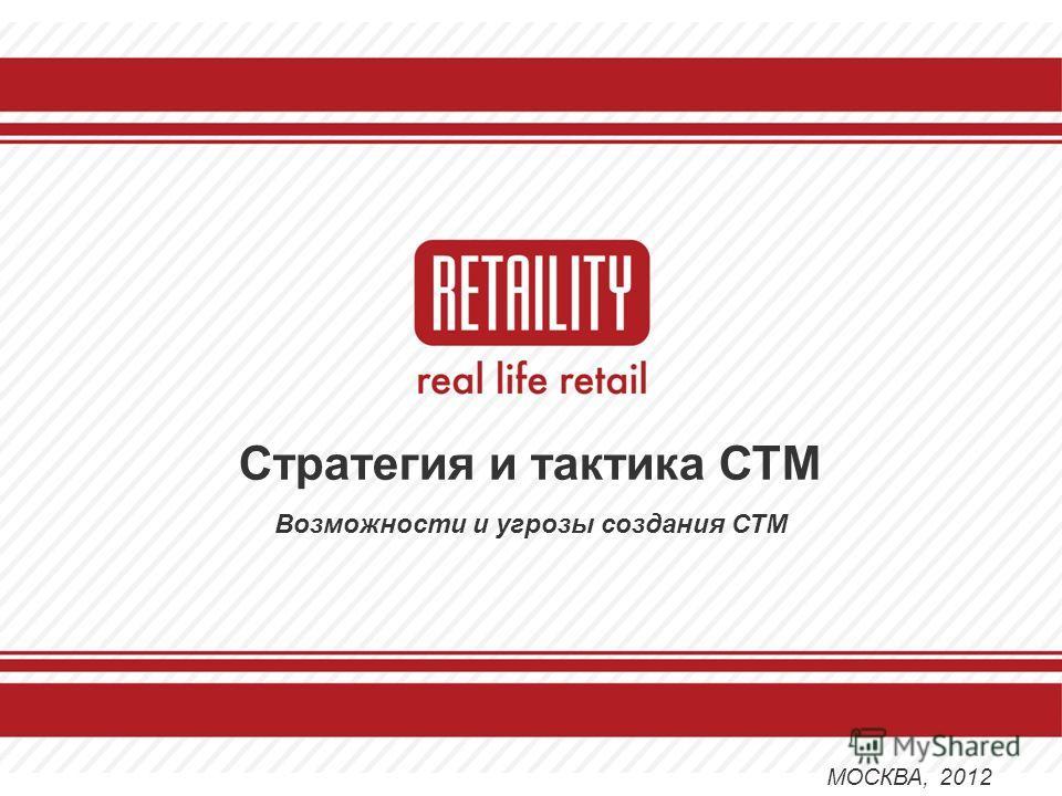 Стратегия и тактика СТМ Возможности и угрозы создания СТМ МОСКВА, 2012