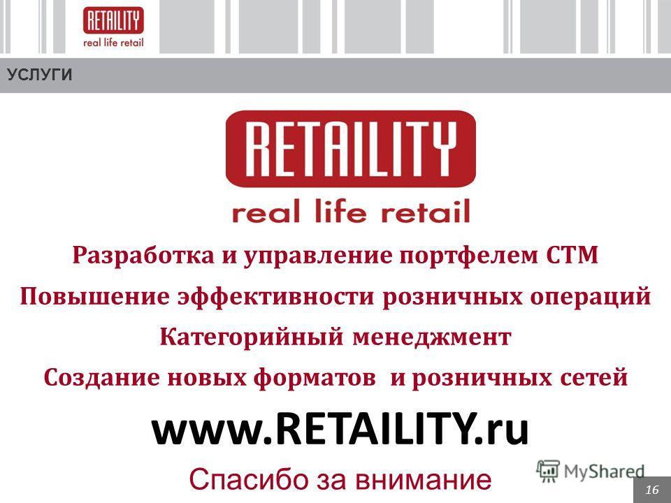 16 УСЛУГИ Разработка и управление портфелем СТМ Повышение эффективности розничных операций Категорийный менеджмент Создание новых форматов и розничных сетей www.RETAILITY.ru Спасибо за внимание
