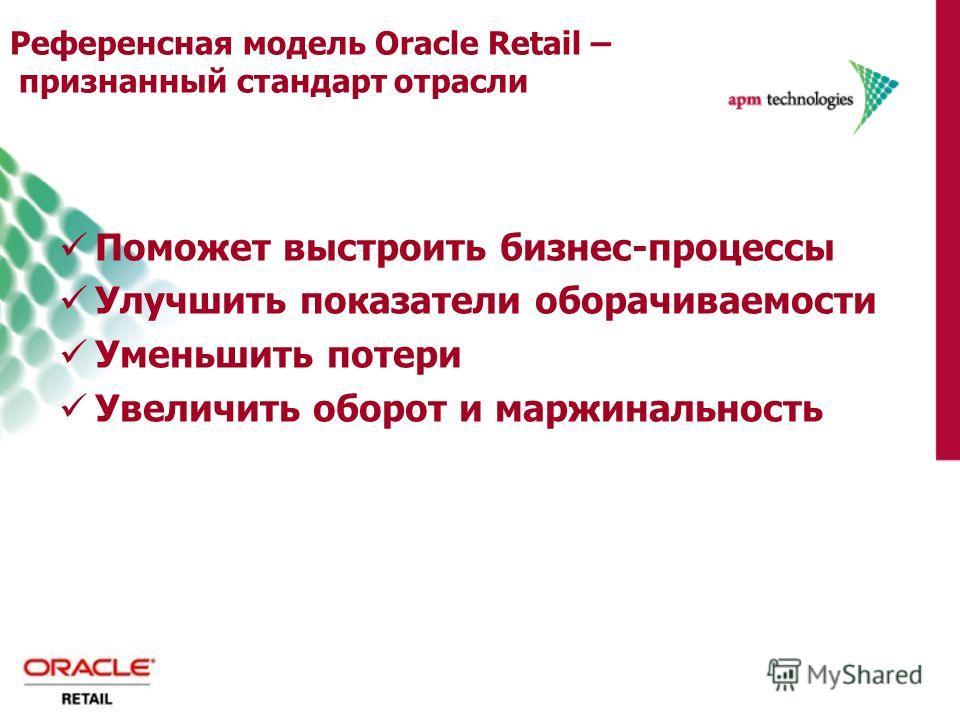 Референсная модель Oracle Retail – признанный стандартотрасли Поможет выстроить бизнес-процессы Улучшить показатели оборачиваемости Уменьшить потери Увеличить оборот и маржинальность