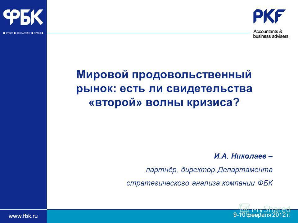 www.fbk.ru 9-10 февраля 2012 г. И.А. Николаев – партнёр, директор Департамента стратегического анализа компании ФБК Мировой продовольственный рынок: есть ли свидетельства «второй» волны кризиса?