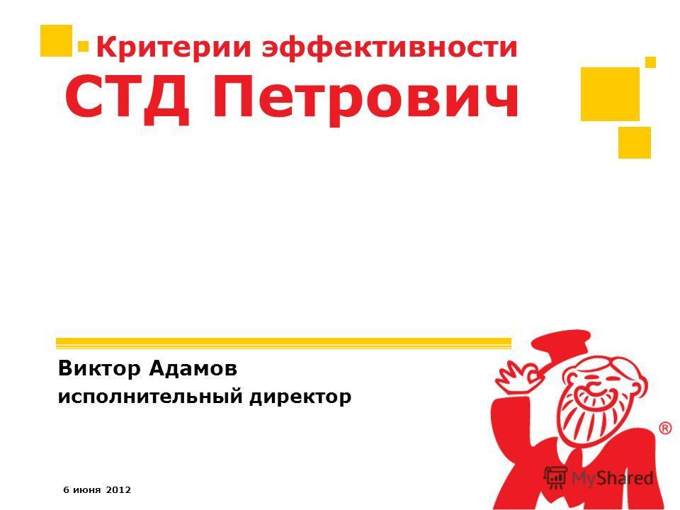 6 июня 2012 Критерии эффективности Виктор Адамов исполнительный директор СТД Петрович