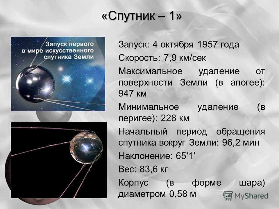Запуск: 4 октября 1957 года Скорость: 7,9 км/сек Максимальное удаление от поверхности Земли (в апогее): 947 км Минимальное удаление (в перигее): 228 км Начальный период обращения спутника вокруг Земли: 96,2 мин Наклонение: 65'1 Вес: 83,6 кг Корпус (в