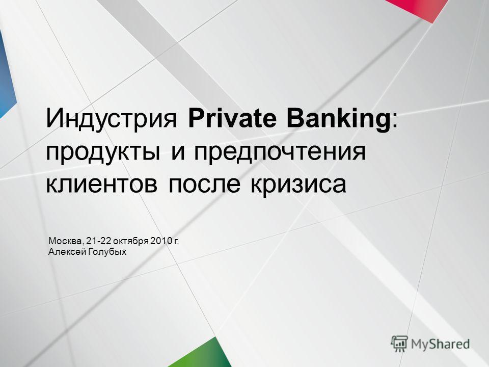 1 | 21-22 октября 2010 | Индустрия Private Banking | Индустрия Private Banking: продукты и предпочтения клиентов после кризиса Москва, 21-22 октября 2010 г. Алексей Голубых