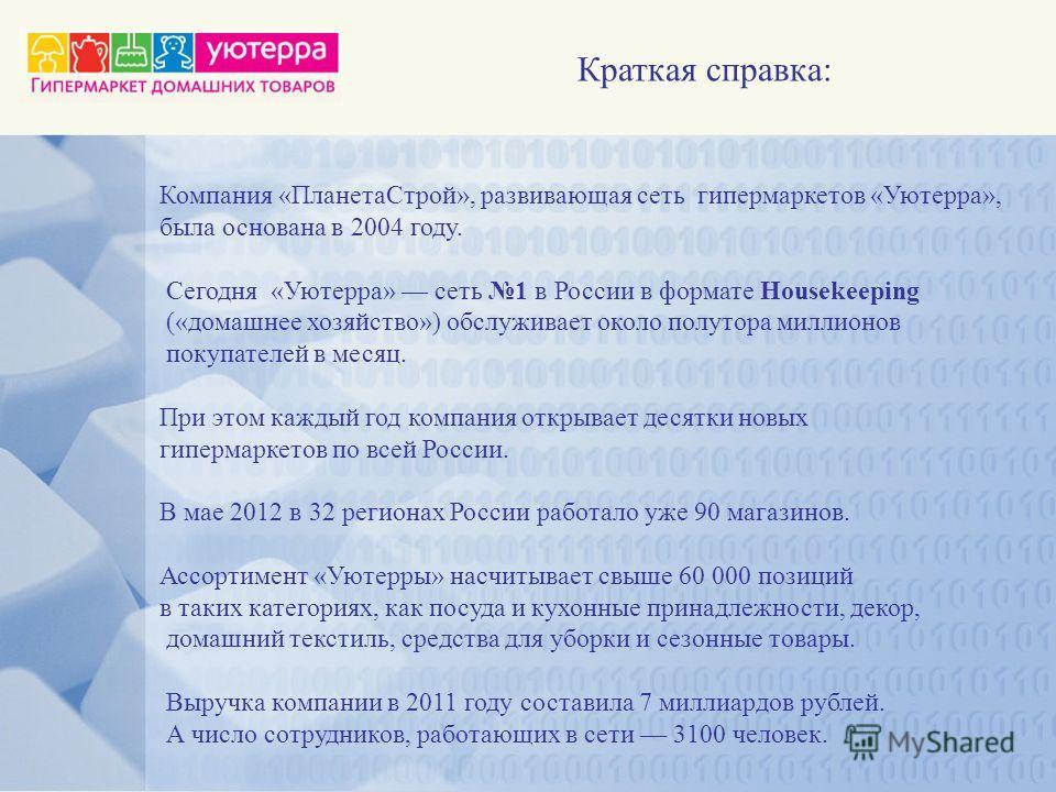 Краткая справка: Компания «ПланетаСтрой», развивающая сеть гипермаркетов «Уютерра», была основана в 2004 году. Сегодня «Уютерра» сеть 1 в России в формате Housekeeping («домашнее хозяйство») обслуживает около полутора миллионов покупателей в месяц. П