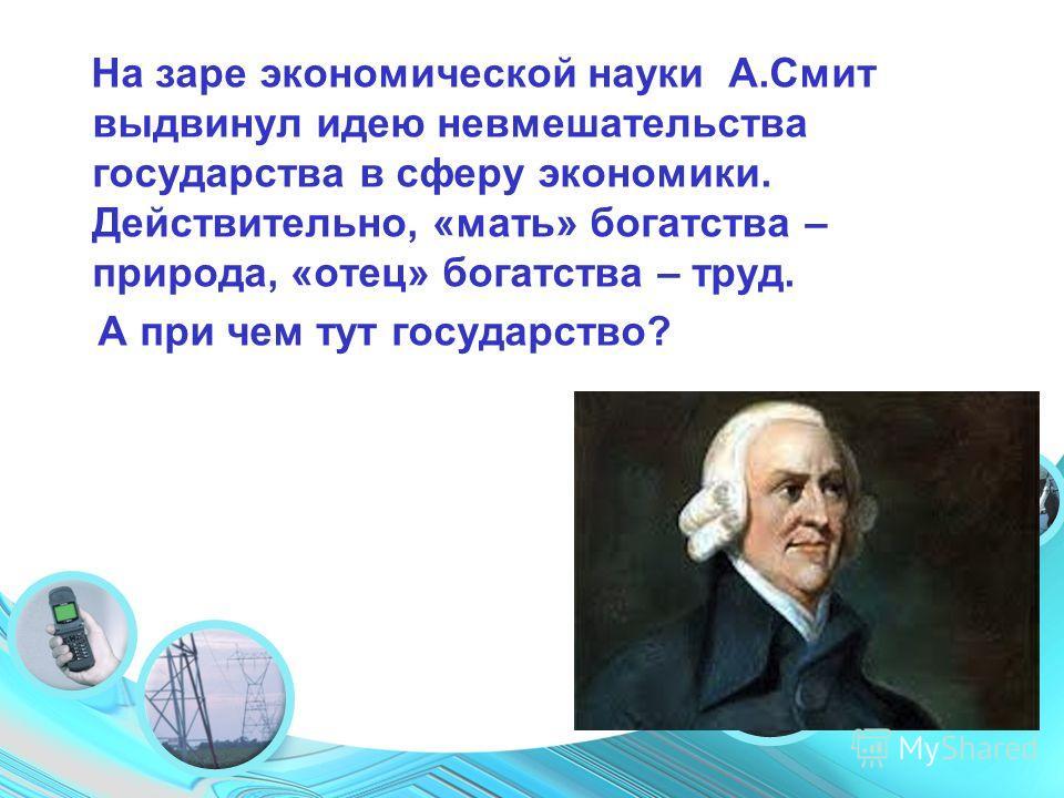 Your Topic Goes Here На заре экономической науки А.Смит выдвинул идею невмешательства государства в сферу экономики. Действительно, «мать» богатства – природа, «отец» богатства – труд. А при чем тут государство?