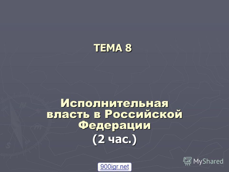 ТЕМА 8 Исполнительная власть в Российской Федерации (2 час.) 900igr.net
