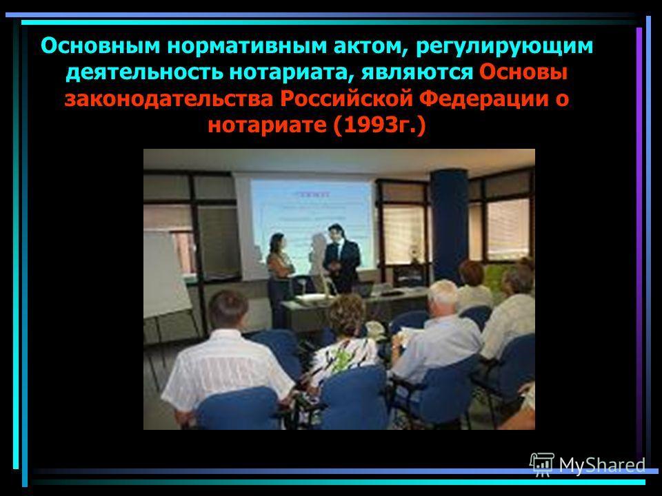 Основным нормативным актом, регулирующим деятельность нотариата, являются Основы законодательства Российской Федерации о нотариате (1993г.)