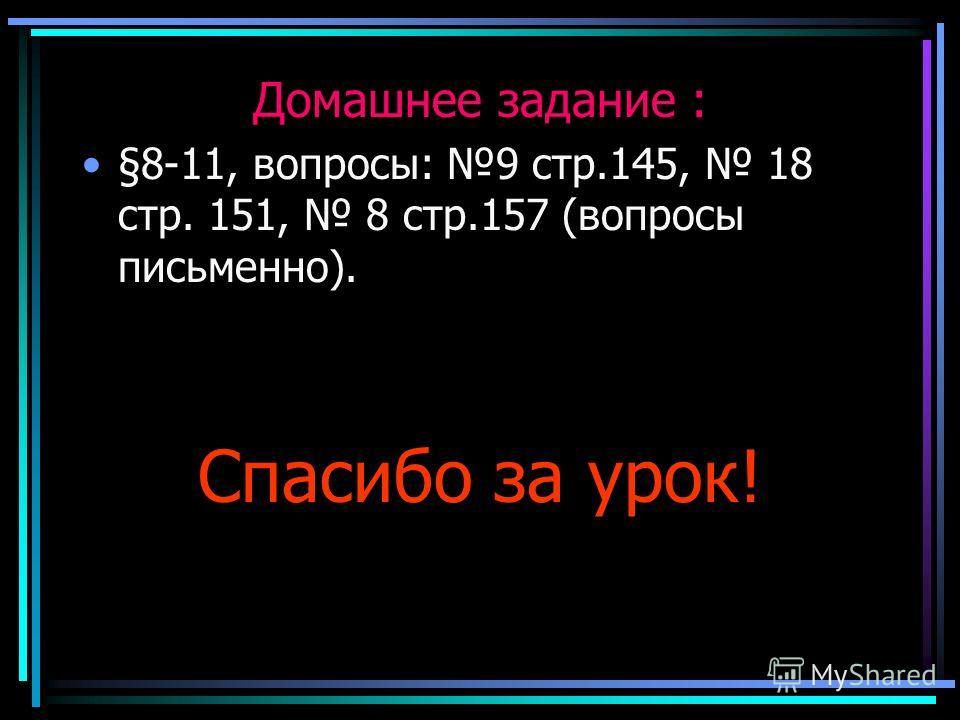 Домашнее задание : §8-11, вопросы: 9 стр.145, 18 стр. 151, 8 стр.157 (вопросы письменно). Спасибо за урок!