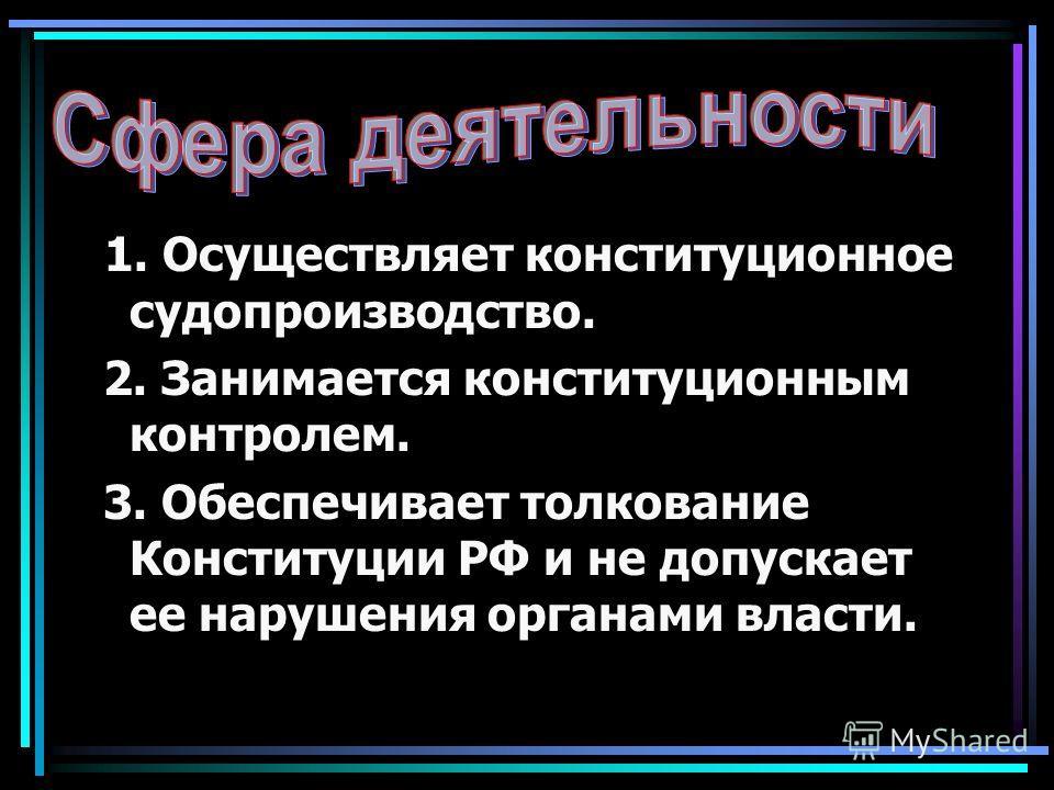 1. Осуществляет конституционное судопроизводство. 2. Занимается конституционным контролем. 3. Обеспечивает толкование Конституции РФ и не допускает ее нарушения органами власти.