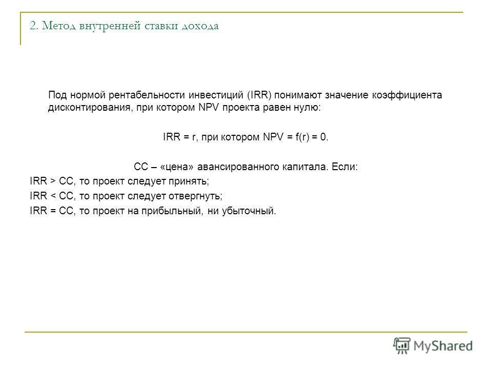 2. Метод внутренней ставки дохода Под нормой рентабельности инвестиций (IRR) понимают значение коэффициента дисконтирования, при котором NPV проекта равен нулю: IRR = r, при котором NPV = f(r) = 0. СС – «цена» авансированного капитала. Если: IRR > CC
