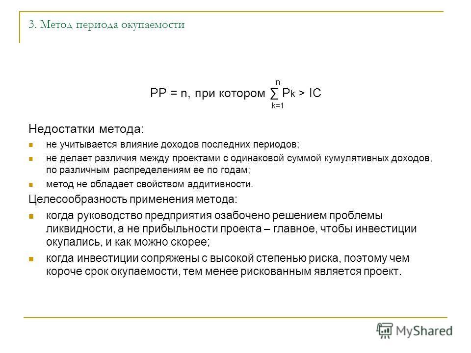 3. Метод периода окупаемости PP = n, при котором P k > IC Недостатки метода: не учитывается влияние доходов последних периодов; не делает различия между проектами с одинаковой суммой кумулятивных доходов, по различным распределениям ее по годам; мето